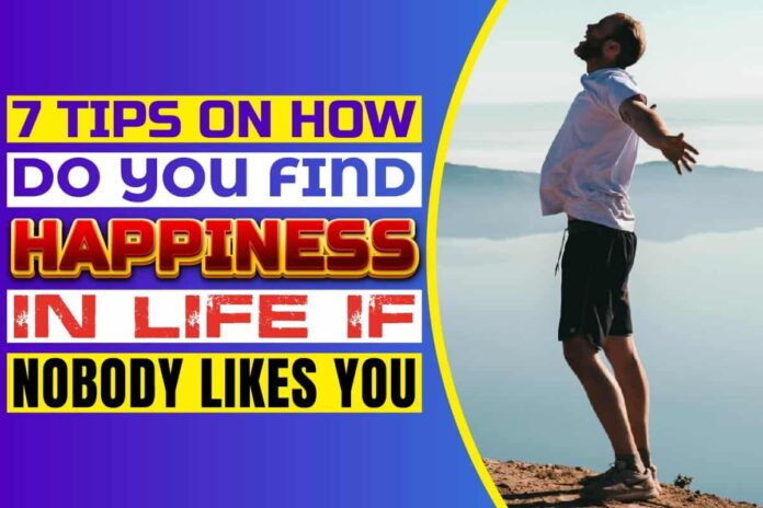 7 Tips On How Do You Find Happiness In Life If Nobody Likes You